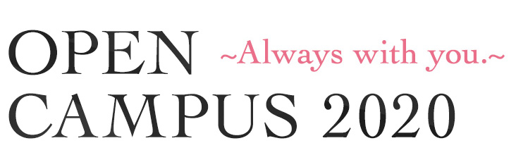 OPEN CAMPUS 2018~Always with you.~